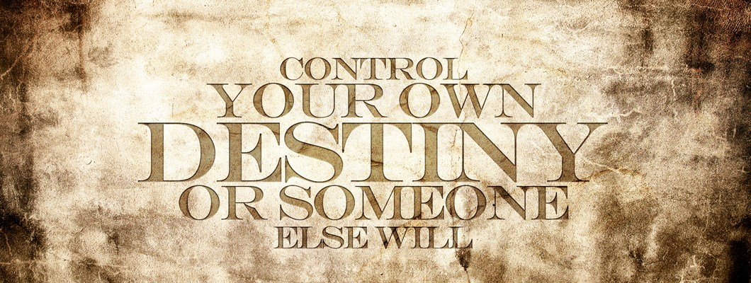 Control your own destiny or someone else will. --Jack Welch